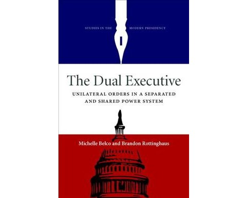 Dual Executive : Unilateral Orders in a Separated and Shared Power System (Hardcover) (Michelle - image 1 of 1