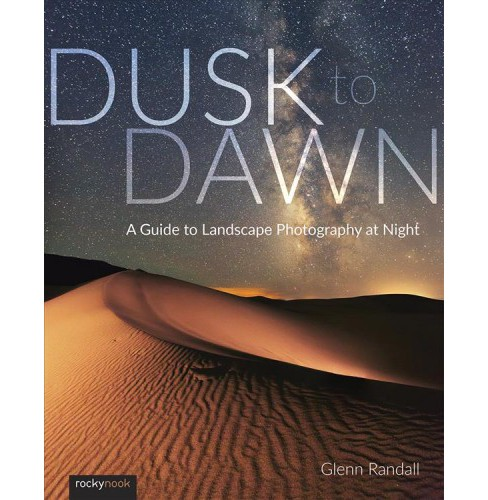 Dusk to Dawn : A Guide to Landscape Photography at Night -  by Glenn Randall (Paperback) - image 1 of 1