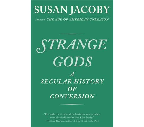 Strange Gods : A Secular History of Conversion (Reprint) (Paperback) (Susan Jacoby) - image 1 of 1