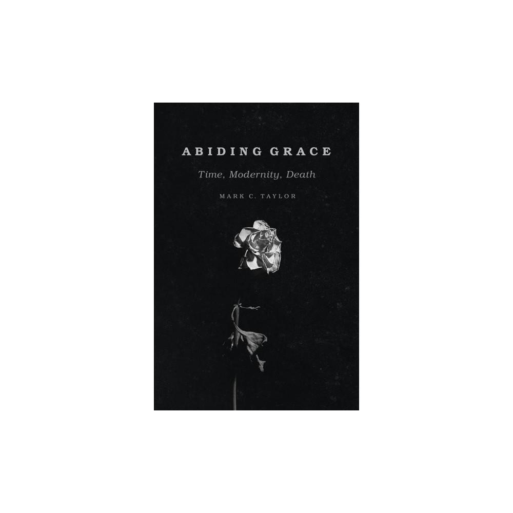 Abiding Grace : Time, Modernity, Death - by Mark C. Taylor (Paperback)