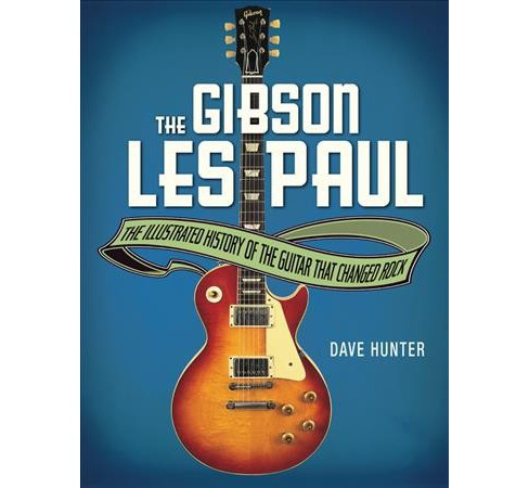 Gibson Les Paul : The Illustrated History of the Guitar That Changed Rock - Reprint by Dave Hunter - image 1 of 1