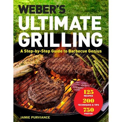 Weber's Ultimate Grilling : A Step-by-Step Guide to Barbecue Genius - by Jamie Purviance (Hardcover)