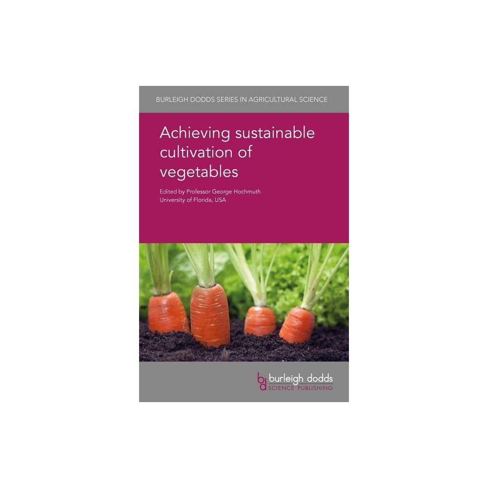 Achieving Sustainable Cultivation of Vegetables - (Burleigh Dodds Agricultural Science) (Hardcover)