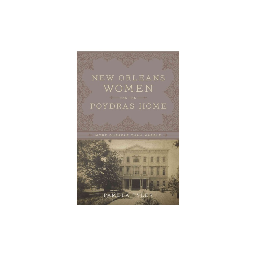 New Orleans Women and the Poydras Home : More Durable Than Marble (Hardcover) (Pamela Tyler)