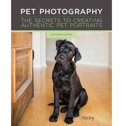 Pet Photography : The Secrets to Creating Authentic Pet Portraits (Hardcover) (Norah Levine) - image 1 of 1