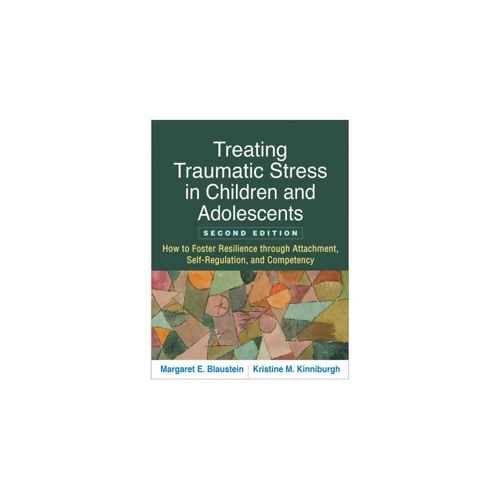 Treating Traumatic Stress in Children and Adolescents : How to Foster Resilience Through Attachment,