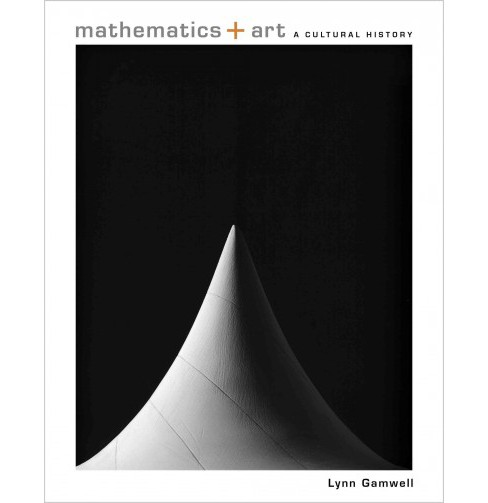 Mathematics + Art : A Cultural History (Hardcover) (Lynn Gamwell) - image 1 of 1
