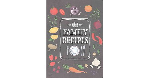 Our Family Recipes : Preserve and Organize All Your Treasured Family Recipes - Past, Present, and Future - image 1 of 1