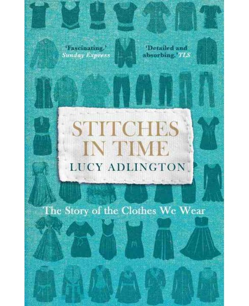 Stitches in Time : The Story of the Clothes We Wear (Reprint) (Paperback) (Lucy Adlington) - image 1 of 1