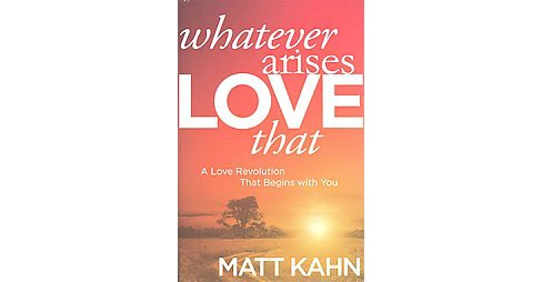 Whatever Arises, Love That : A Love Revolution That Begins With You (Hardcover) (Matt Kahn) - image 1 of 1