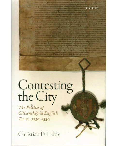 Contesting the City : The Politics of Citizenship in English Towns, 1250-1530 -  (Hardcover) - image 1 of 1