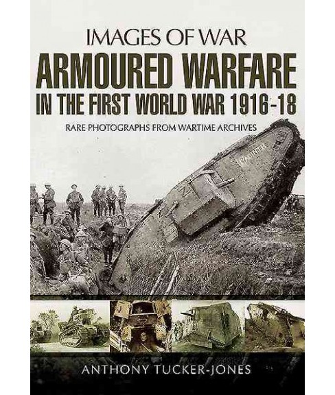 Armoured Warfare in the First World War 1916-1918 : Rare Photographs from Wartime Archives (Paperback) - image 1 of 1