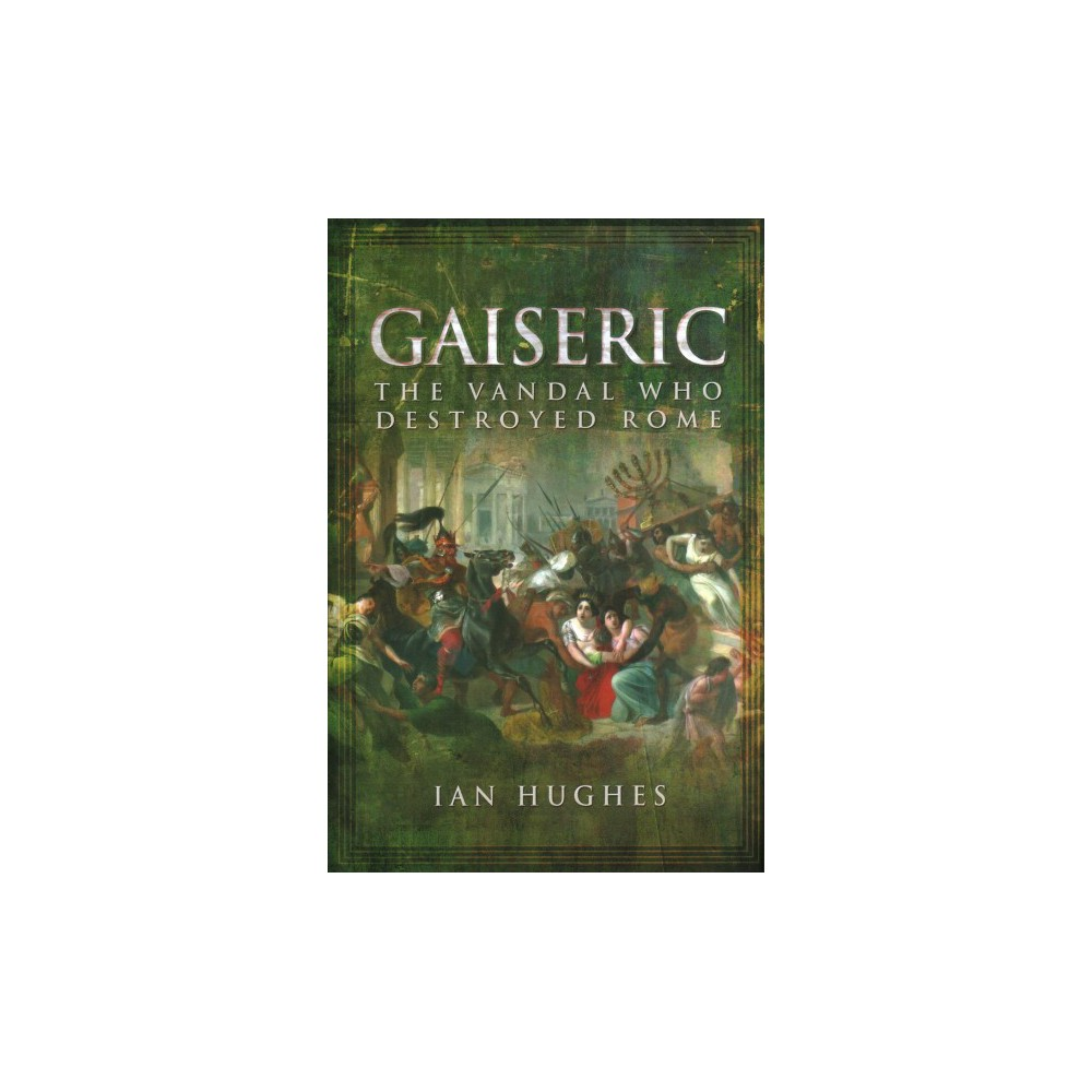 Gaiseric : The Vandal Who Destroyed Rome - by Ian Hughes (Hardcover)