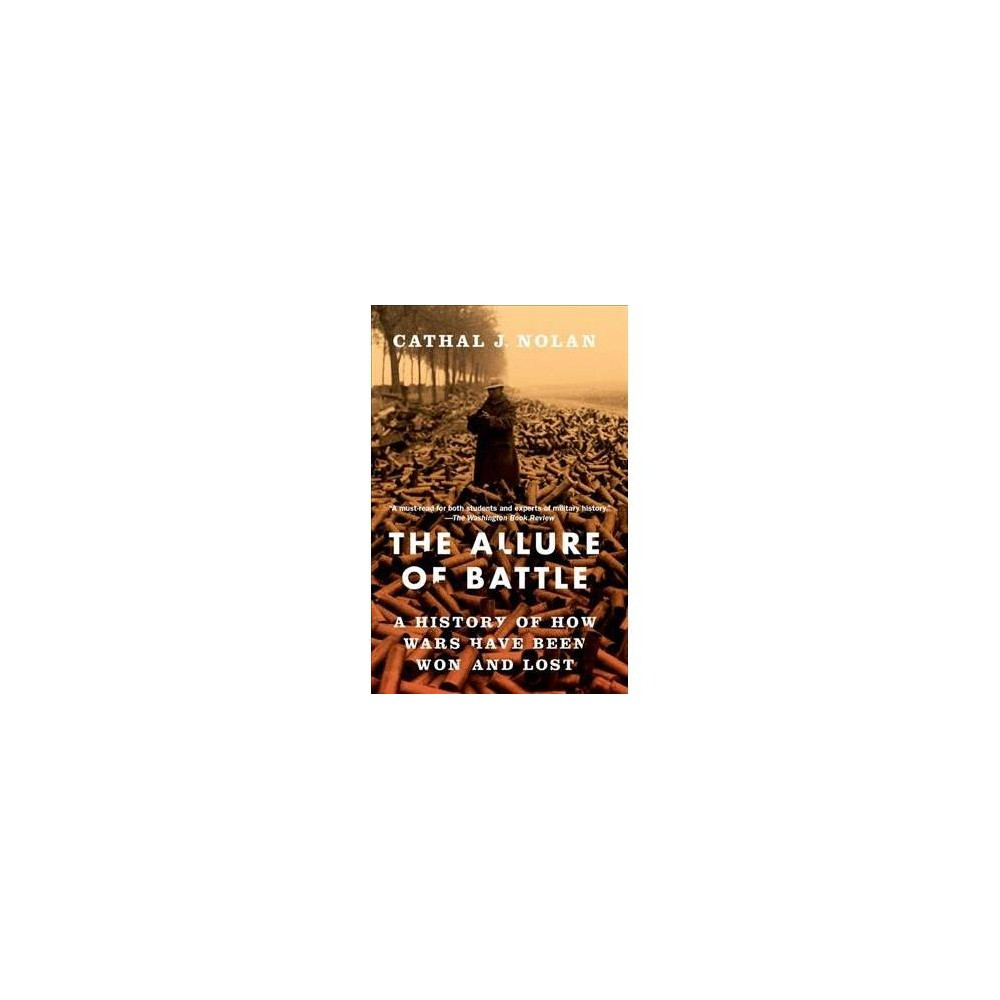 Allure of Battle : A History of How Wars Have Been Won and Lost - by Cathal J. Nolan (Paperback)