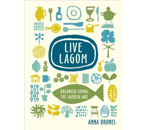 Live Lagom : Balanced Living, the Swedish Way -  by Anna Brones (Hardcover) - image 1 of 1