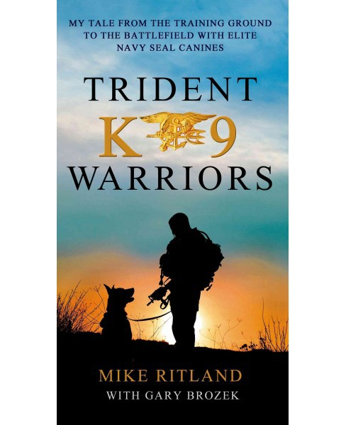 Trident K9 Warriors : My Tales from the Training Ground to the Battlefield With Elite Navy Seal Canines - image 1 of 1