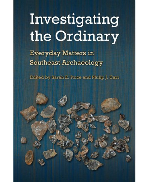 Investigating the Ordinary : Everyday Matters in Southeast Archaeology (Hardcover) - image 1 of 1