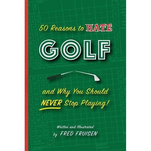 50 Reasons to Hate Golf and Why You Should Never Stop Playing - by  Fred Fruisen (Hardcover) - image 1 of 1