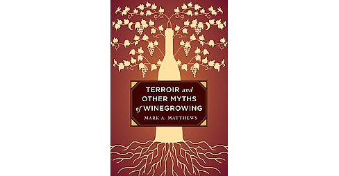 Terroir and Other Myths of Winegrowing (Hardcover) (Mark A. Matthews) - image 1 of 1