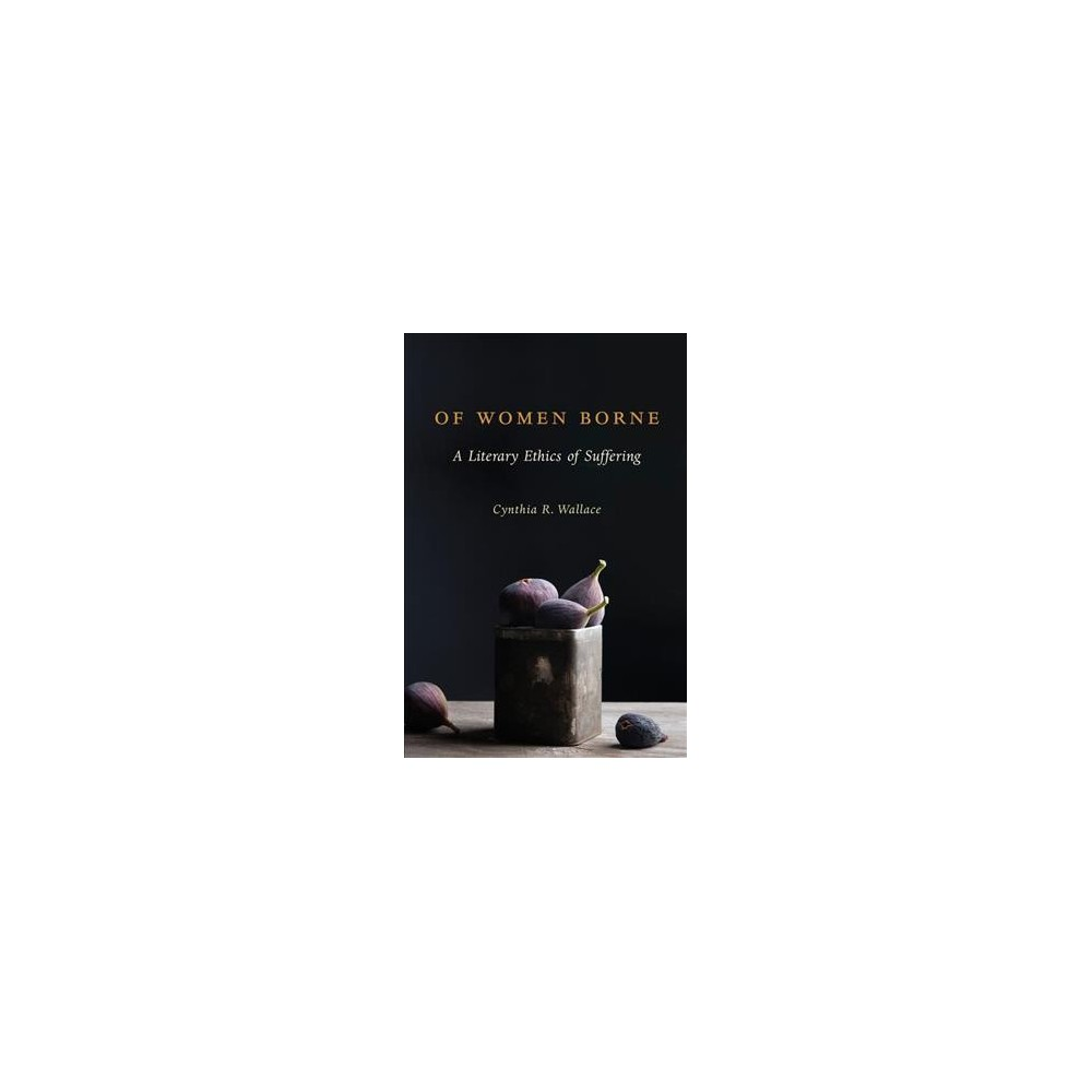 Of Women Borne : A Literary Ethics of Suffering (Reprint) (Paperback) (Cynthia R. Wallace)