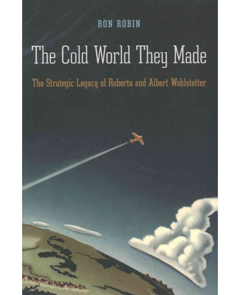 Cold World They Made : The Strategic Legacy of Roberta and Albert Wohlstetter (Hardcover) (Ron Robin) - image 1 of 1
