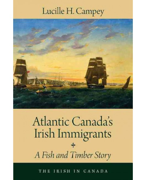 Atlantic Canada's Irish Immigrants : A Fish and Timber Story (Paperback) (Lucille H. Campey) - image 1 of 1