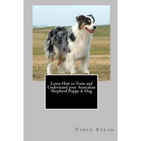 Learn How to Train and Understand your Australian Shepherd Puppy & Dog - by  Vince Stead (Paperback) - image 1 of 1