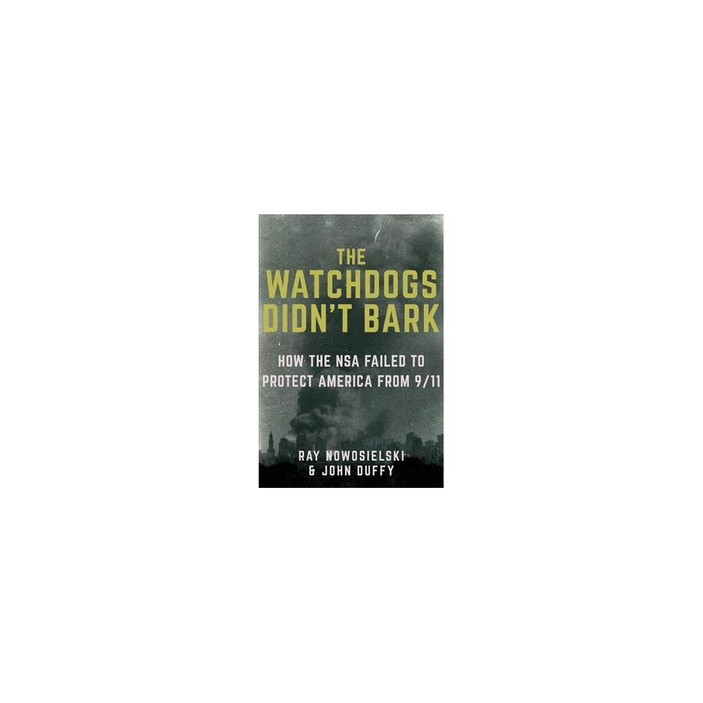Watchdogs Didn't Bark : The Cia, Nsa and the Crimes of the War on Terror - (Hardcover)