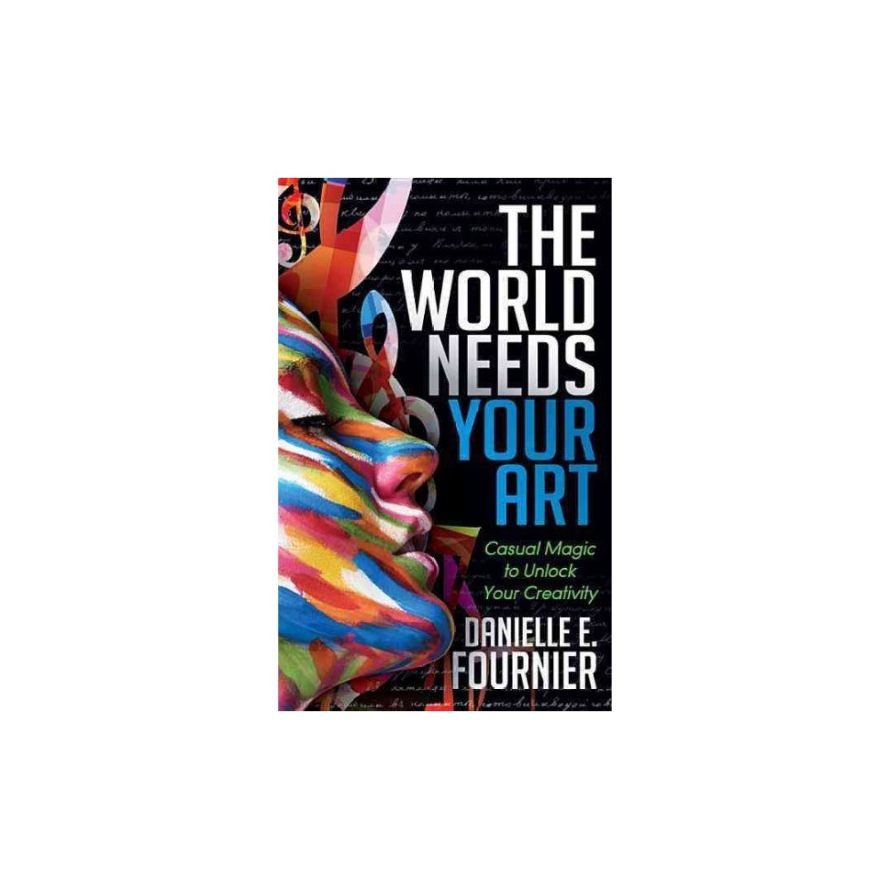World Needs Your Art : Casual Magic to Unlock Your Creativity (Paperback) (Danielle E. Fournier)