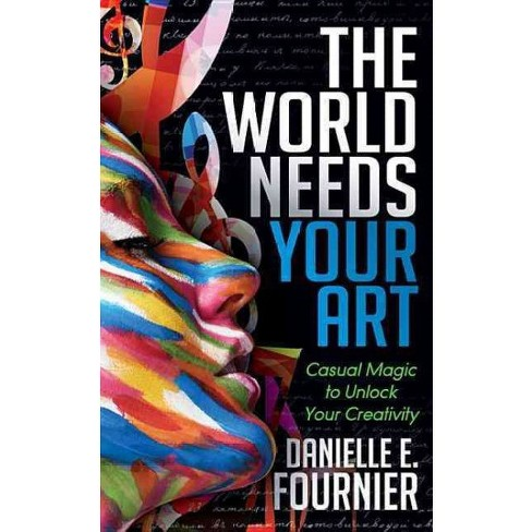 World Needs Your Art : Casual Magic to Unlock Your Creativity (Paperback) (Danielle E. Fournier) - image 1 of 1
