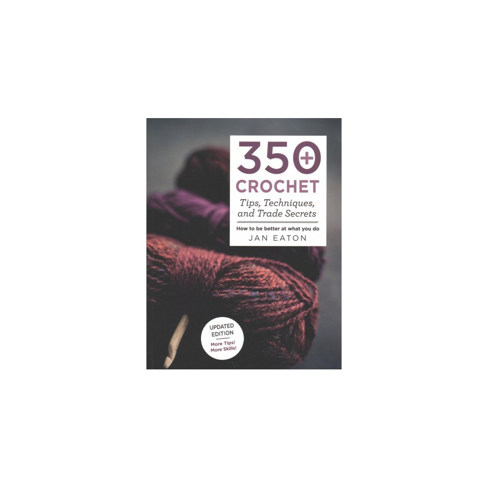350+ Crochet Tips, Techniques, and Trade Secrets - by Jan Eaton (Paperback)