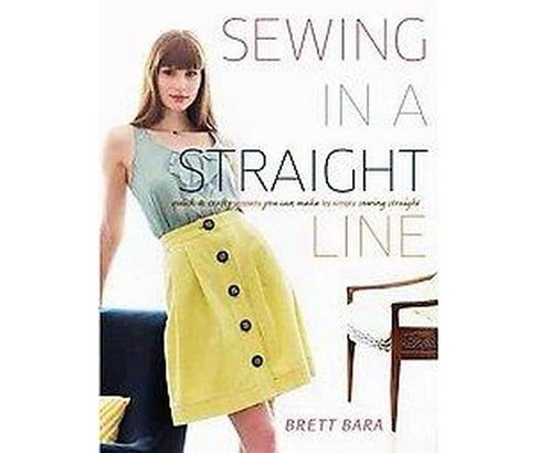 Sewing in a Straight Line : Quick & Crafty Projects You Can Make by Simply Sewing Straight (Paperback) - image 1 of 1