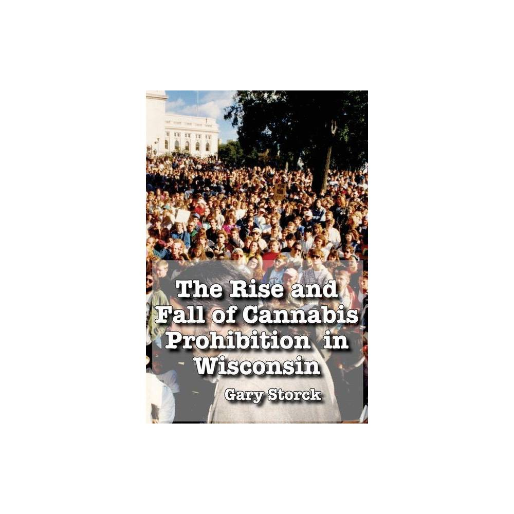 The Rise And Fall Of Cannabis Prohibition In Wisconsin By Gary F Storck Paperback
