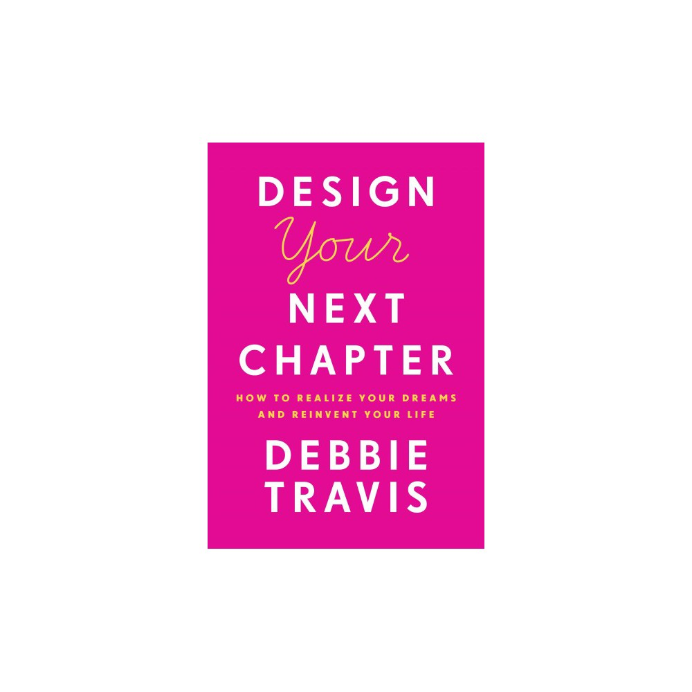 Design Your Next Chapter : How to Realize Your Dreams and Reinvent Your Life - (Hardcover)