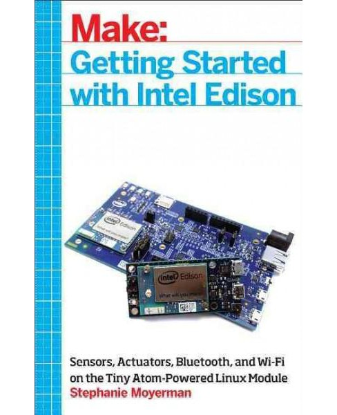 Getting Started With Intel Edison : Sensors, Actuators, Bluetooth, and Wifi on the Tiny Atom-Powered - image 1 of 1