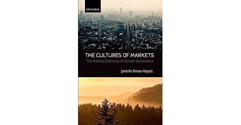 Cultures of Markets : The Political Economy of Climate Governance (Hardcover) (Janelle Knox-hayes) - image 1 of 1