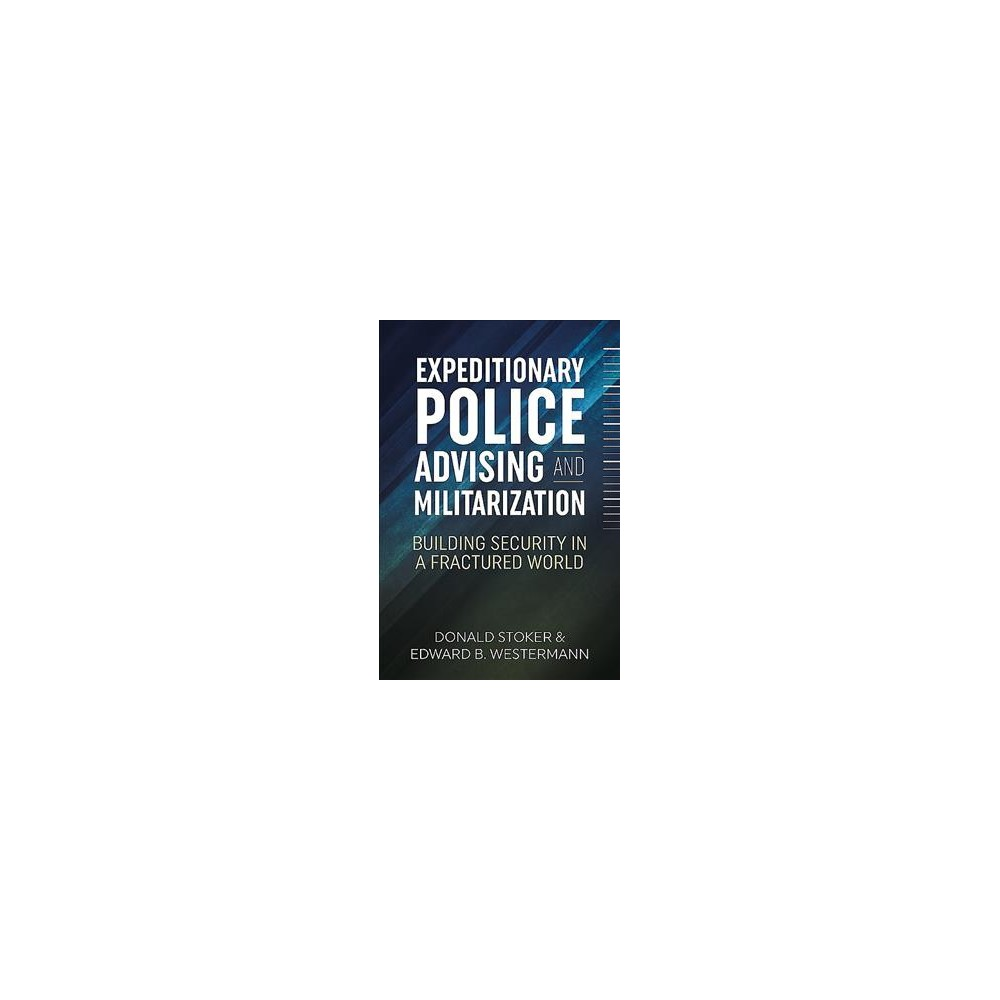 Expeditionary Police Advising and Militarization : Building Security in a Fractured World - (Hardcover)