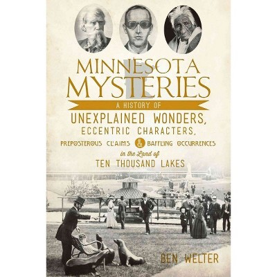 Minnesota Mysteries: A History of Unexplained Wonders, Eccentric Characters, Preposterous Claims & B - by Ben Welter (Paperback)