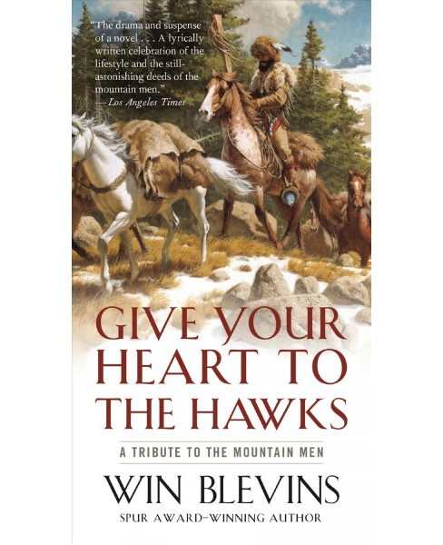 Give Your Heart to the Hawks : A Tribute to the Mountain Men -  by Win Blevins (Paperback) - image 1 of 1