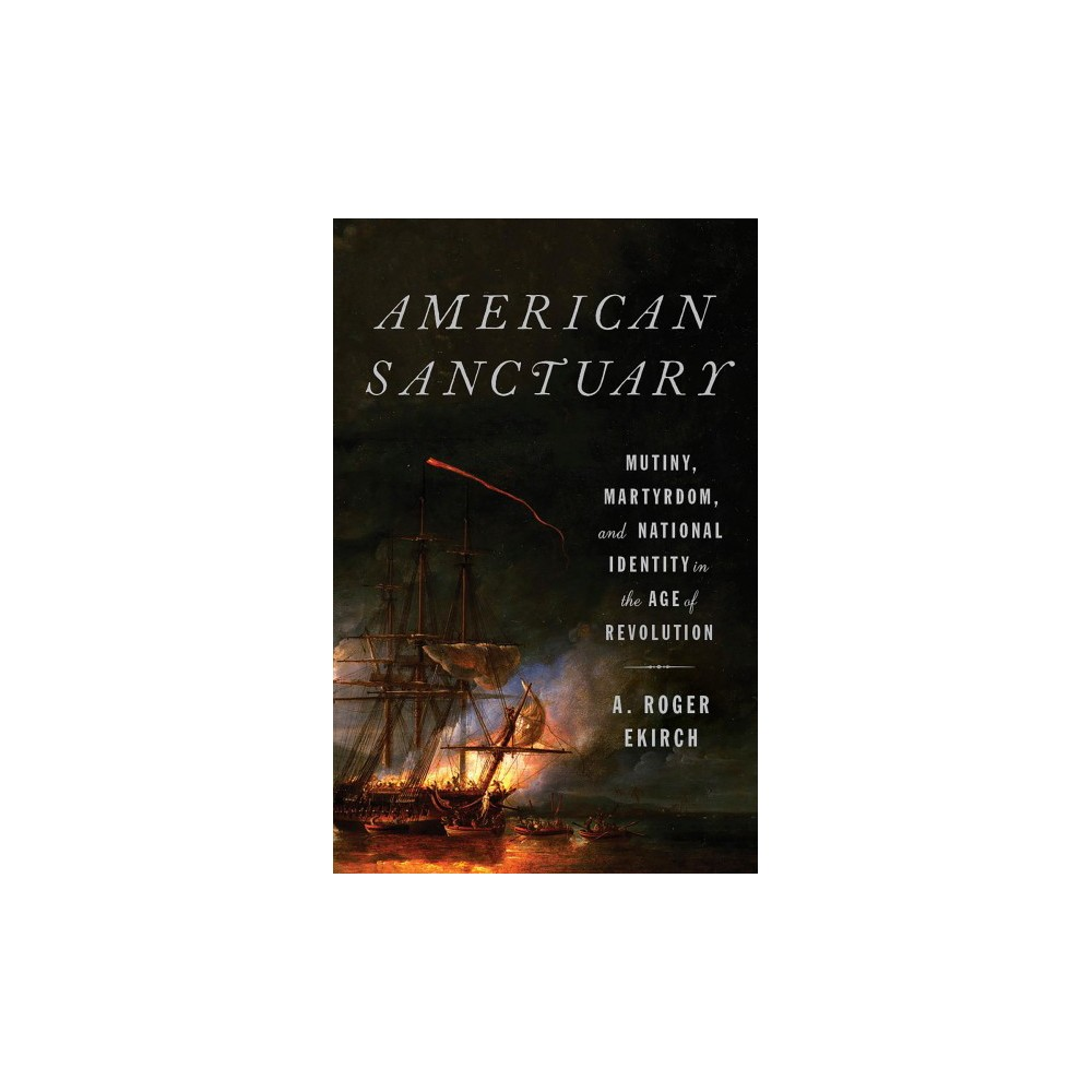 American Sanctuary : Mutiny, Martyrdom, and National Identity in the Age of Revolution - Reprint