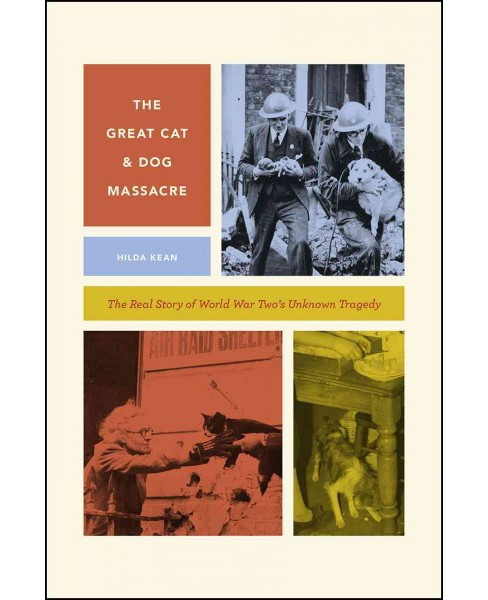 Great Cat and Dog Massacre : The Real Story of World War Two's Unknown Tragedy (Hardcover) (Hilda Kean) - image 1 of 1