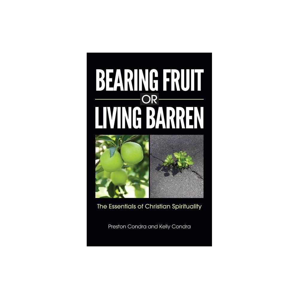 Bearing Fruit Or Living Barren By Preston Condra Kelly Condra Paperback