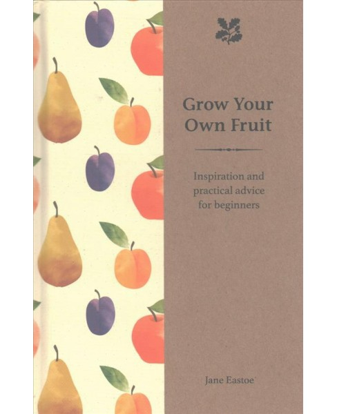 Grow Your Own Fruit : Inspiration and Practical Advice (Hardcover) (Jane Eastoe) - image 1 of 1