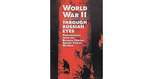World War II Through Russian Eyes : Photographs from the Russian Central Armed Forces Museum (Paperback) - image 1 of 1