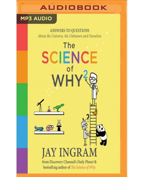 Science of Why 2 : Answers to Questions About the Universe, the Unknown and Ourselves (MP3-CD) (Jay - image 1 of 1
