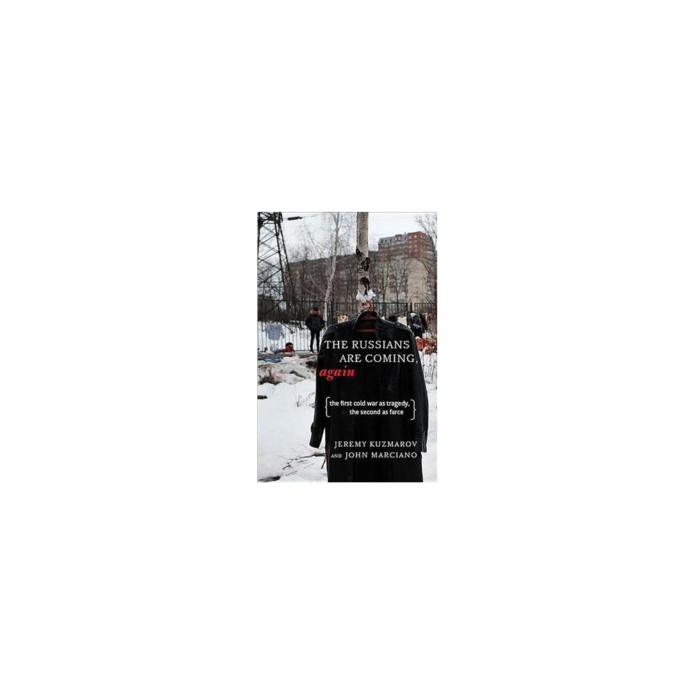 Russians Are Coming, Again : The First Cold War As Tragedy, the Second As Farce - (Paperback)