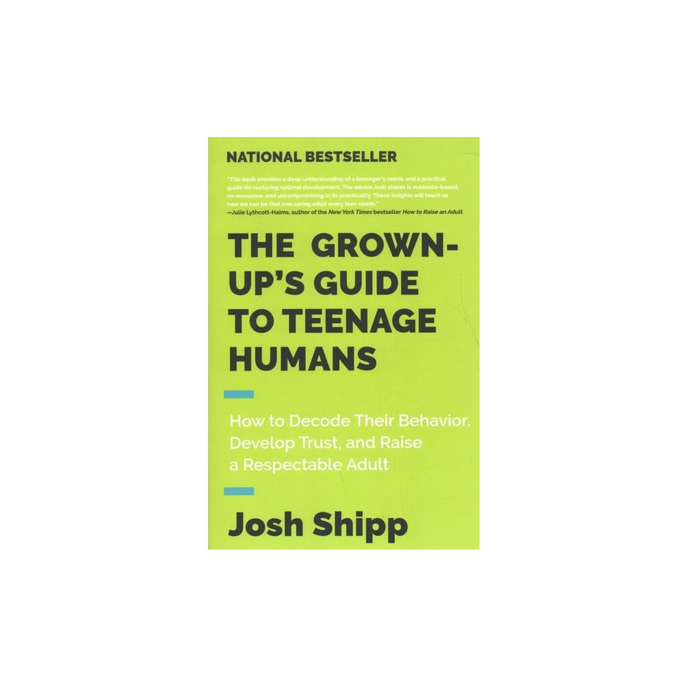 Grown-up's Guide to Teenage Humans : How to Decode Their Behavior, Develop Trust, and Raise a