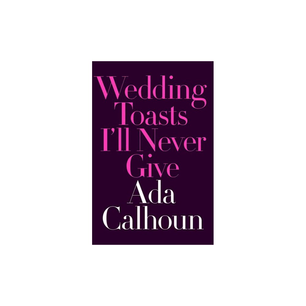 Wedding Toasts I'll Never Give - by Ada Calhoun (Hardcover)