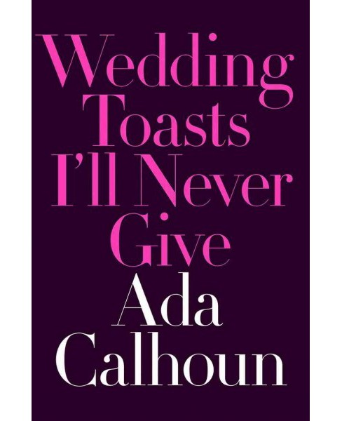 Wedding Toasts I'll Never Give -  by Ada Calhoun (Hardcover) - image 1 of 1