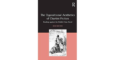 Oppositional Aesthetics of Chartist Fiction : Reading against the middle-class novel (Hardcover) (Rob - image 1 of 1